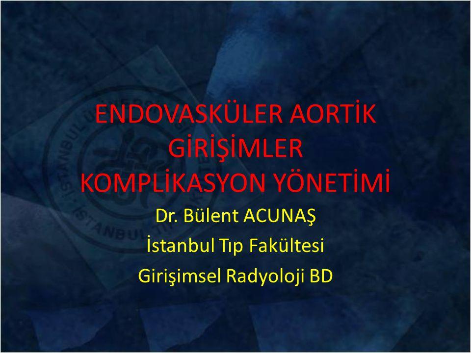 ENDOVASKÜLER AORTİK GİRİŞİMLER KOMPLİKASYON YÖNETİMİ Dr. Bülent ACUNAŞ İstanbul Tıp Fakültesi Girişimsel Radyoloji BD