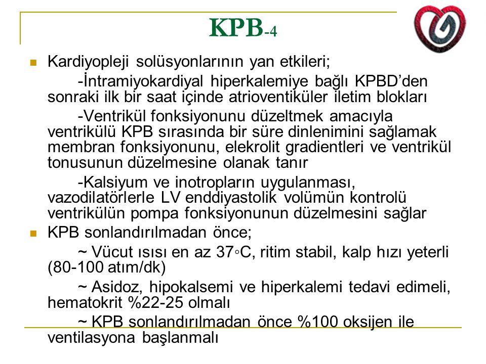 KPB -4 Kardiyopleji solüsyonlarının yan etkileri; -İntramiyokardiyal hiperkalemiye bağlı KPBD'den sonraki ilk bir saat içinde atrioventiküler iletim blokları -Ventrikül fonksiyonunu düzeltmek amacıyla ventrikülü KPB sırasında bir süre dinlenimini sağlamak membran fonksiyonunu, elekrolit gradientleri ve ventrikül tonusunun düzelmesine olanak tanır -Kalsiyum ve inotropların uygulanması, vazodilatörlerle LV enddiyastolik volümün kontrolü ventrikülün pompa fonksiyonunun düzelmesini sağlar KPB sonlandırılmadan önce; ~ Vücut ısısı en az 37◦C, ritim stabil, kalp hızı yeterli (80-100 atım/dk) ~ Asidoz, hipokalsemi ve hiperkalemi tedavi edimeli, hematokrit %22-25 olmalı ~ KPB sonlandırılmadan önce %100 oksijen ile ventilasyona başlanmalı