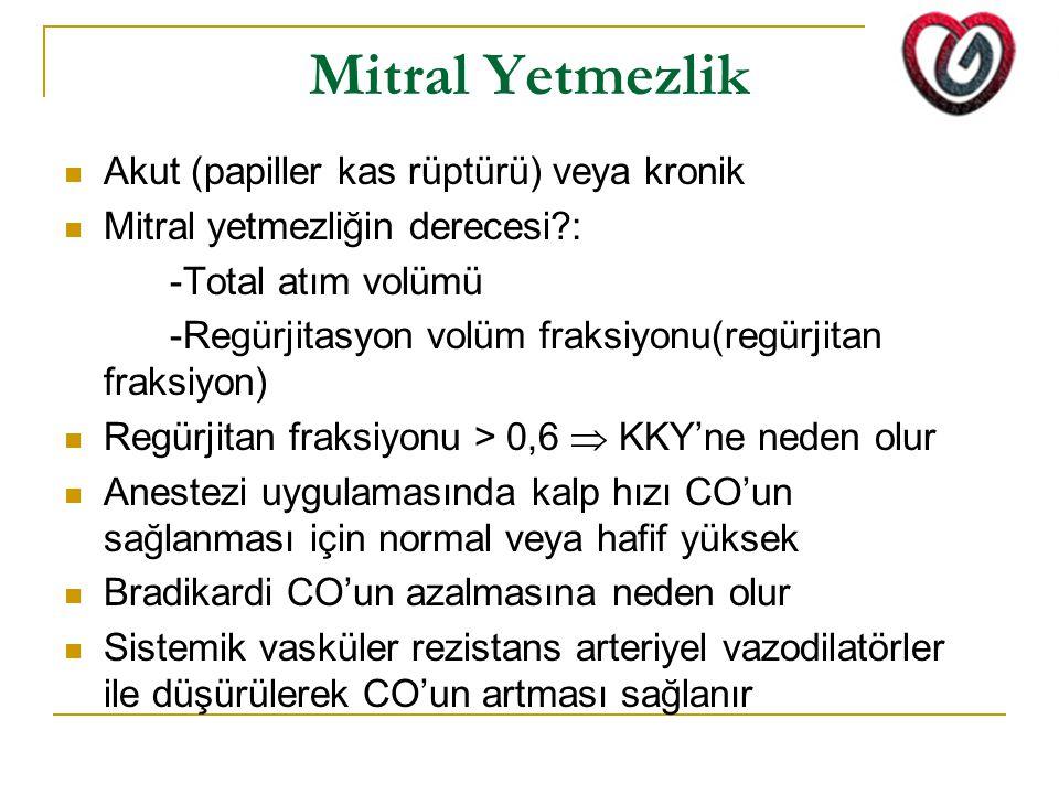 Mitral Yetmezlik Akut (papiller kas rüptürü) veya kronik Mitral yetmezliğin derecesi?: -Total atım volümü -Regürjitasyon volüm fraksiyonu(regürjitan fraksiyon) Regürjitan fraksiyonu > 0,6  KKY'ne neden olur Anestezi uygulamasında kalp hızı CO'un sağlanması için normal veya hafif yüksek Bradikardi CO'un azalmasına neden olur Sistemik vasküler rezistans arteriyel vazodilatörler ile düşürülerek CO'un artması sağlanır
