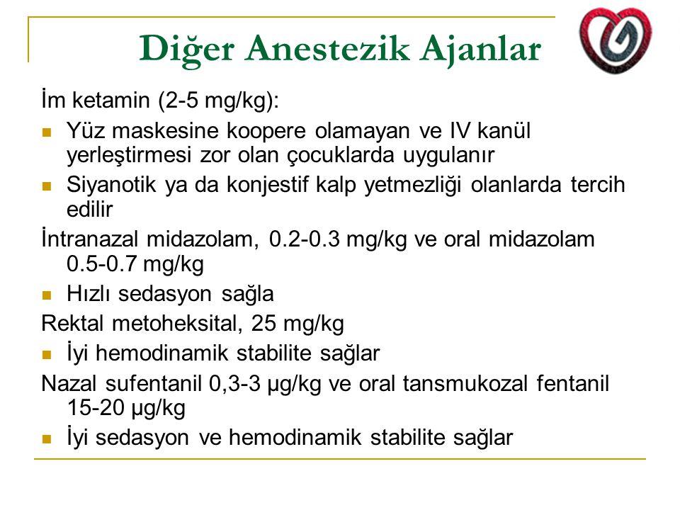 Diğer Anestezik Ajanlar İm ketamin (2-5 mg/kg): Yüz maskesine koopere olamayan ve IV kanül yerleştirmesi zor olan çocuklarda uygulanır Siyanotik ya da konjestif kalp yetmezliği olanlarda tercih edilir İntranazal midazolam, 0.2-0.3 mg/kg ve oral midazolam 0.5-0.7 mg/kg Hızlı sedasyon sağla Rektal metoheksital, 25 mg/kg İyi hemodinamik stabilite sağlar Nazal sufentanil 0,3-3 μg/kg ve oral tansmukozal fentanil 15-20 μg/kg İyi sedasyon ve hemodinamik stabilite sağlar