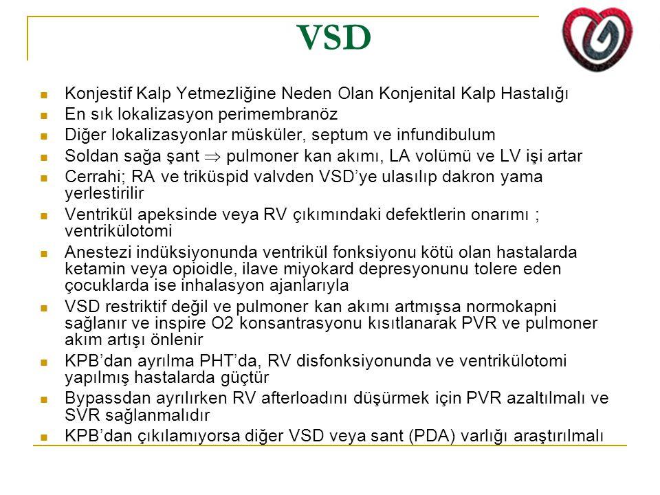 VSD Konjestif Kalp Yetmezliğine Neden Olan Konjenital Kalp Hastalığı En sık lokalizasyon perimembranöz Diğer lokalizasyonlar müsküler, septum ve infundibulum Soldan sağa şant  pulmoner kan akımı, LA volümü ve LV işi artar Cerrahi; RA ve triküspid valvden VSD'ye ulasılıp dakron yama yerlestirilir Ventrikül apeksinde veya RV çıkımındaki defektlerin onarımı ; ventrikülotomi Anestezi indüksiyonunda ventrikül fonksiyonu kötü olan hastalarda ketamin veya opioidle, ilave miyokard depresyonunu tolere eden çocuklarda ise inhalasyon ajanlarıyla VSD restriktif değil ve pulmoner kan akımı artmışsa normokapni sağlanır ve inspire O2 konsantrasyonu kısıtlanarak PVR ve pulmoner akım artışı önlenir KPB'dan ayrılma PHT'da, RV disfonksiyonunda ve ventrikülotomi yapılmış hastalarda güçtür Bypassdan ayrılırken RV afterloadını düşürmek için PVR azaltılmalı ve SVR sağlanmalıdır KPB'dan çıkılamıyorsa diğer VSD veya sant (PDA) varlığı araştırılmalı
