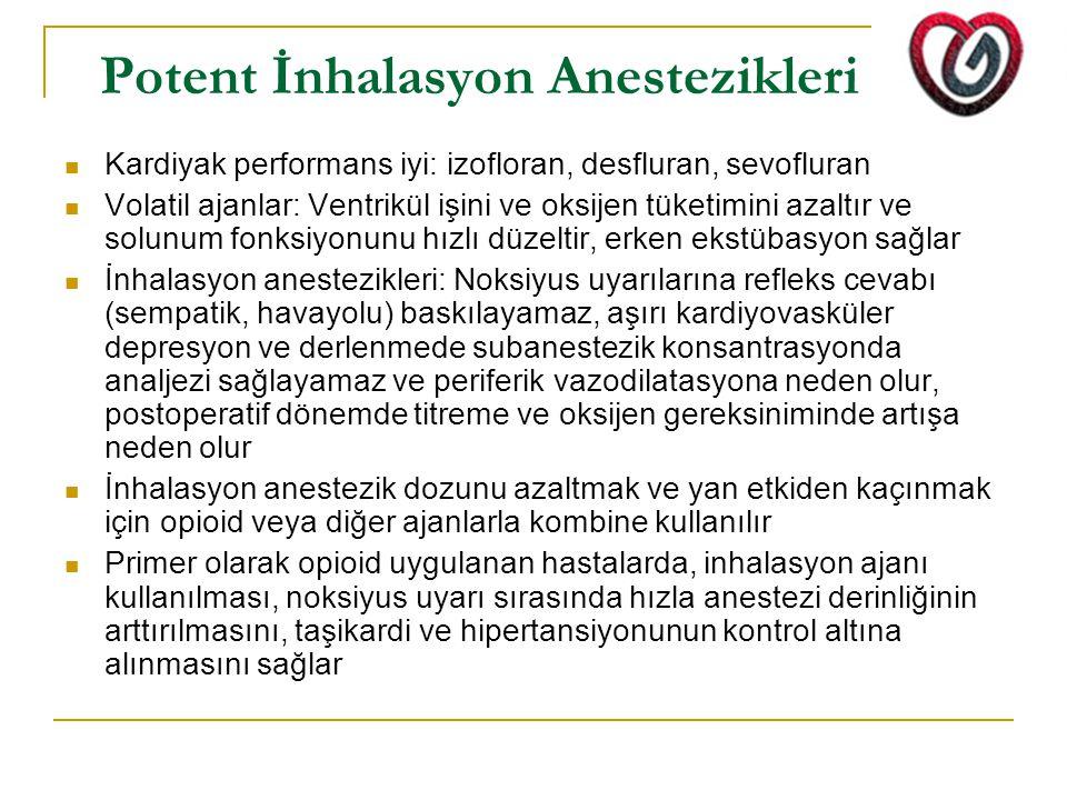 Potent İnhalasyon Anestezikleri Kardiyak performans iyi: izofloran, desfluran, sevofluran Volatil ajanlar: Ventrikül işini ve oksijen tüketimini azaltır ve solunum fonksiyonunu hızlı düzeltir, erken ekstübasyon sağlar İnhalasyon anestezikleri: Noksiyus uyarılarına refleks cevabı (sempatik, havayolu) baskılayamaz, aşırı kardiyovasküler depresyon ve derlenmede subanestezik konsantrasyonda analjezi sağlayamaz ve periferik vazodilatasyona neden olur, postoperatif dönemde titreme ve oksijen gereksiniminde artışa neden olur İnhalasyon anestezik dozunu azaltmak ve yan etkiden kaçınmak için opioid veya diğer ajanlarla kombine kullanılır Primer olarak opioid uygulanan hastalarda, inhalasyon ajanı kullanılması, noksiyus uyarı sırasında hızla anestezi derinliğinin arttırılmasını, taşikardi ve hipertansiyonunun kontrol altına alınmasını sağlar