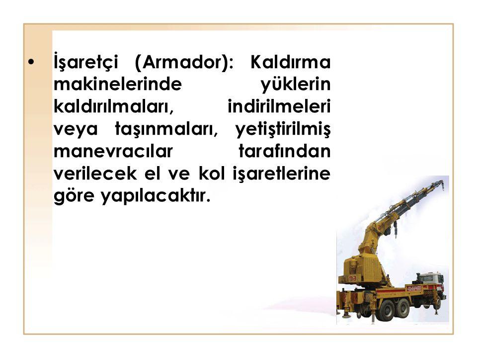 İşaretçi (Armador): Kaldırma makinelerinde yüklerin kaldırılmaları, indirilmeleri veya taşınmaları, yetiştirilmiş manevracılar tarafından verilecek el