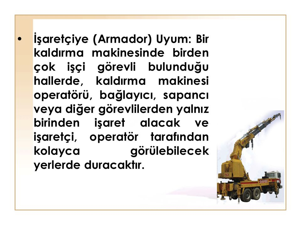 İşaretçiye (Armador) Uyum: Bir kaldırma makinesinde birden çok işçi görevli bulunduğu hallerde, kaldırma makinesi operatörü, bağlayıcı, sapancı veya d