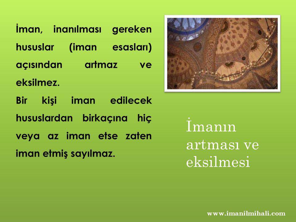 www.imanilmihali.com İman, inanılması gereken hususlar (iman esasları) açısından artmaz ve eksilmez. Bir kişi iman edilecek hususlardan birkaçına hiç
