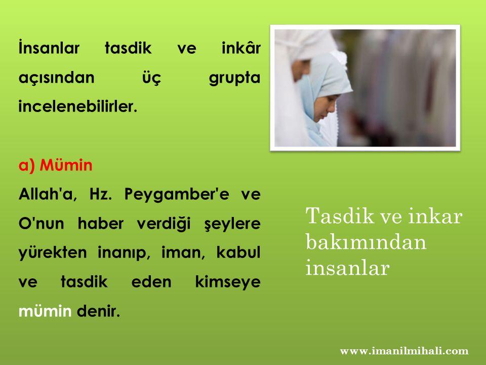 www.imanilmihali.com İnsanlar tasdik ve inkâr açısından üç grupta incelenebilirler. a) Mümin Allah'a, Hz. Peygamber'e ve O'nun haber verdiği şeylere y