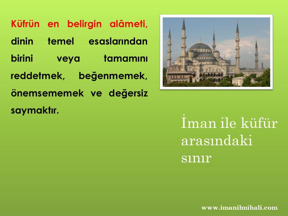 www.imanilmihali.com Küfrün en belirgin alâmeti, dinin temel esaslarından birini veya tamamını reddetmek, beğenmemek, önemsememek ve değersiz saymaktı