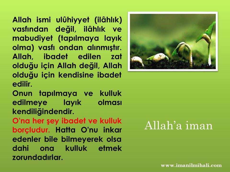 www.imanilmihali.com Allah ismi ulûhiyyet (ilâhlık) vasfından değil, ilâhlık ve mabudiyet (tapılmaya layık olma) vasfı ondan alınmıştır. Allah, ibadet