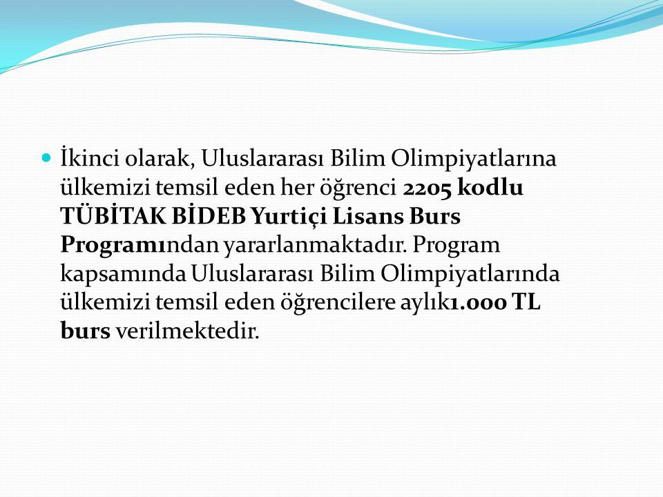 İkinci olarak, Uluslararası Bilim Olimpiyatlarına ülkemizi temsil eden her öğrenci 2205 kodlu TÜBİTAK BİDEB Yurtiçi Lisans Burs Programından yararlanm