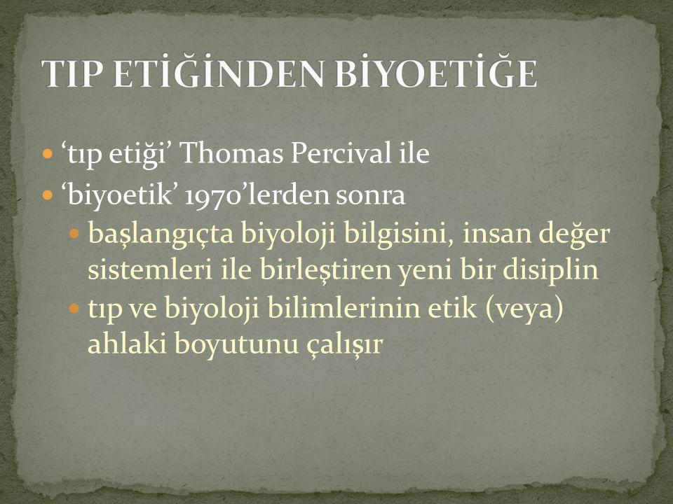 'tıp etiği' Thomas Percival ile 'biyoetik' 1970'lerden sonra başlangıçta biyoloji bilgisini, insan değer sistemleri ile birleştiren yeni bir disiplin