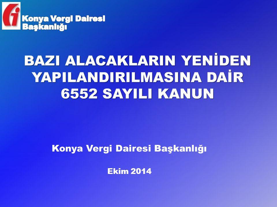 BAZI ALACAKLARIN YENİDEN YAPILANDIRILMASINA DAİR 6552 SAYILI KANUN Konya Vergi Dairesi Başkanlığı Ekim 2014