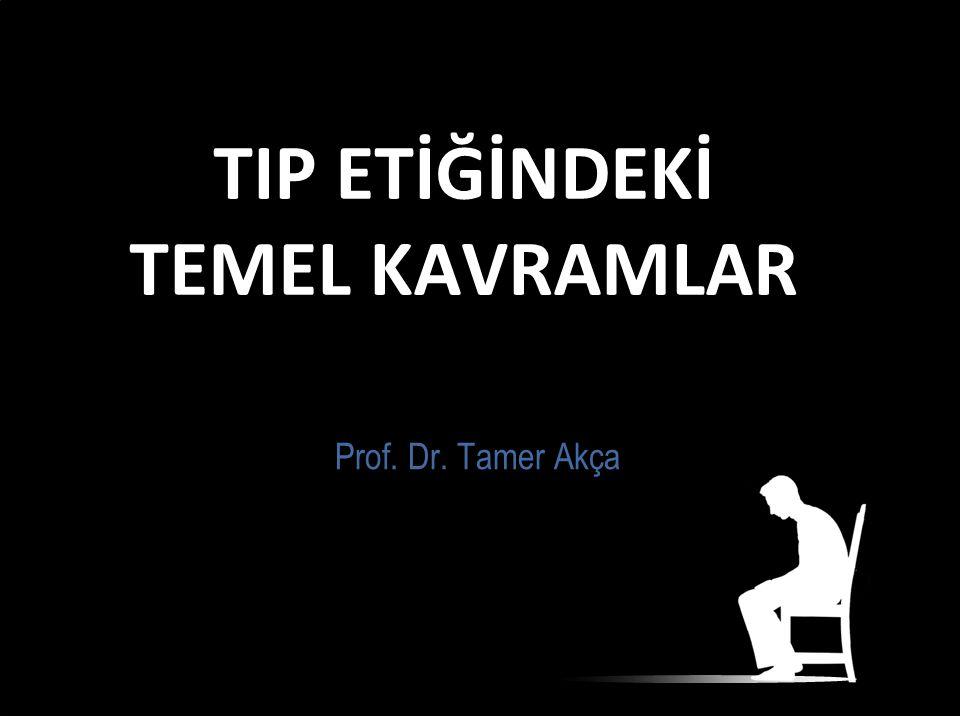 TIP ETİĞİNDEKİ TEMEL KAVRAMLAR Prof. Dr. Tamer Akça