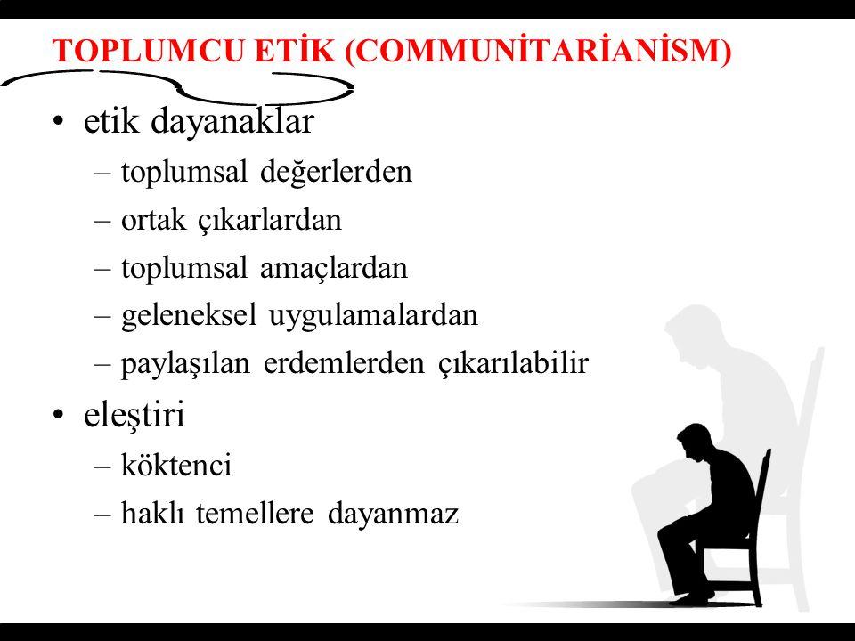 TOPLUMCU ETİK (COMMUNİTARİANİSM) etik dayanaklar –toplumsal değerlerden –ortak çıkarlardan –toplumsal amaçlardan –geleneksel uygulamalardan –paylaşıla