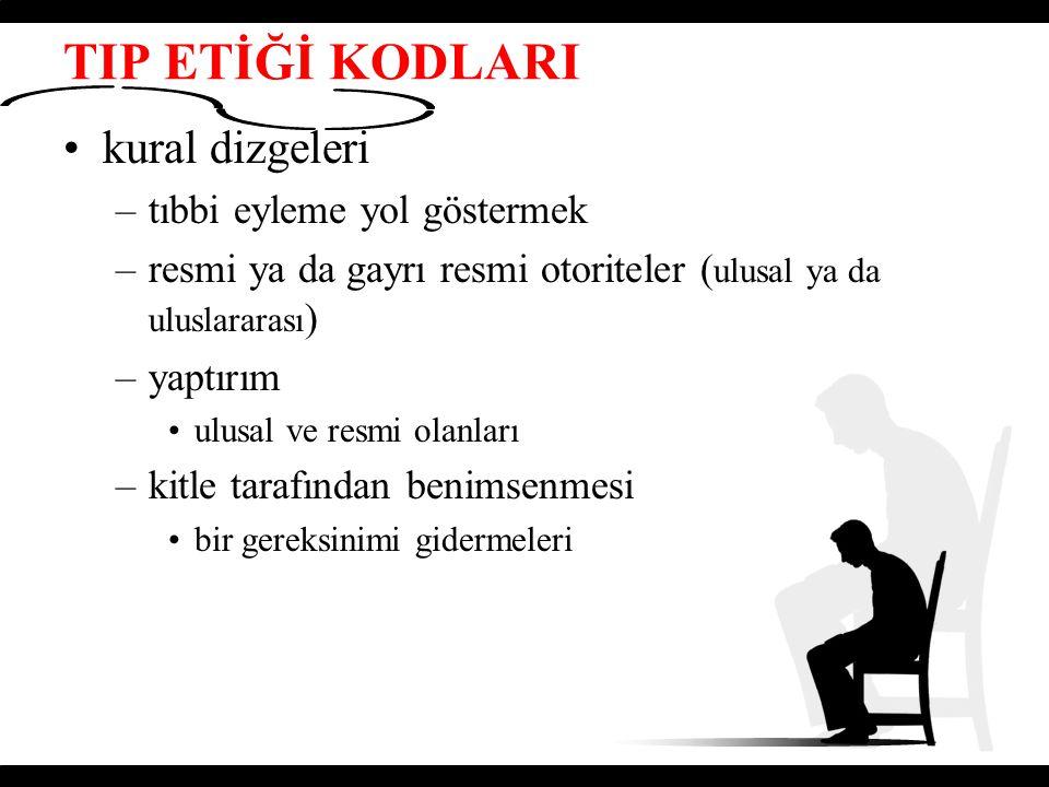 TIP ETİĞİ KODLARI kural dizgeleri –tıbbi eyleme yol göstermek –resmi ya da gayrı resmi otoriteler ( ulusal ya da uluslararası ) –yaptırım ulusal ve re
