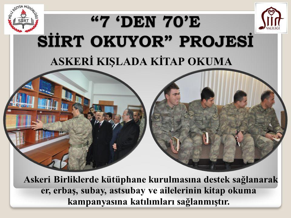 7 'DEN 70'E SİİRT OKUYOR PROJESİ Askeri Birliklerde kütüphane kurulmasına destek sağlanarak er, erbaş, subay, astsubay ve ailelerinin kitap okuma kampanyasına katılımları sağlanmıştır.