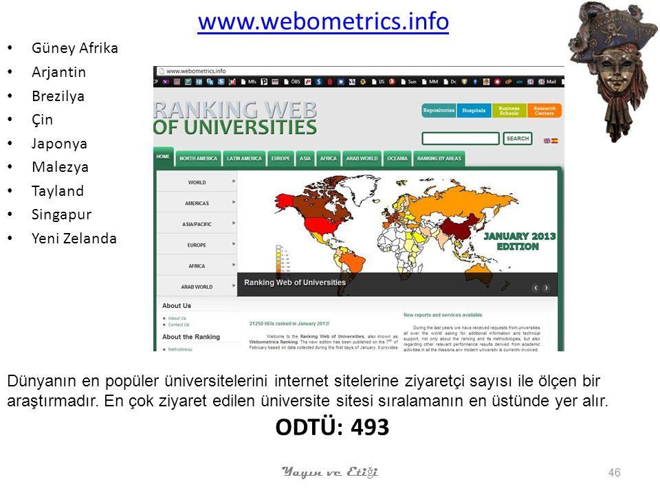 www.webometrics.info Güney Afrika Arjantin Brezilya Çin Japonya Malezya Tayland Singapur Yeni Zelanda Yayın ve Eti ğ i 46 Dünyanın en popüler üniversitelerini internet sitelerine ziyaretçi sayısı ile ölçen bir araştırmadır.