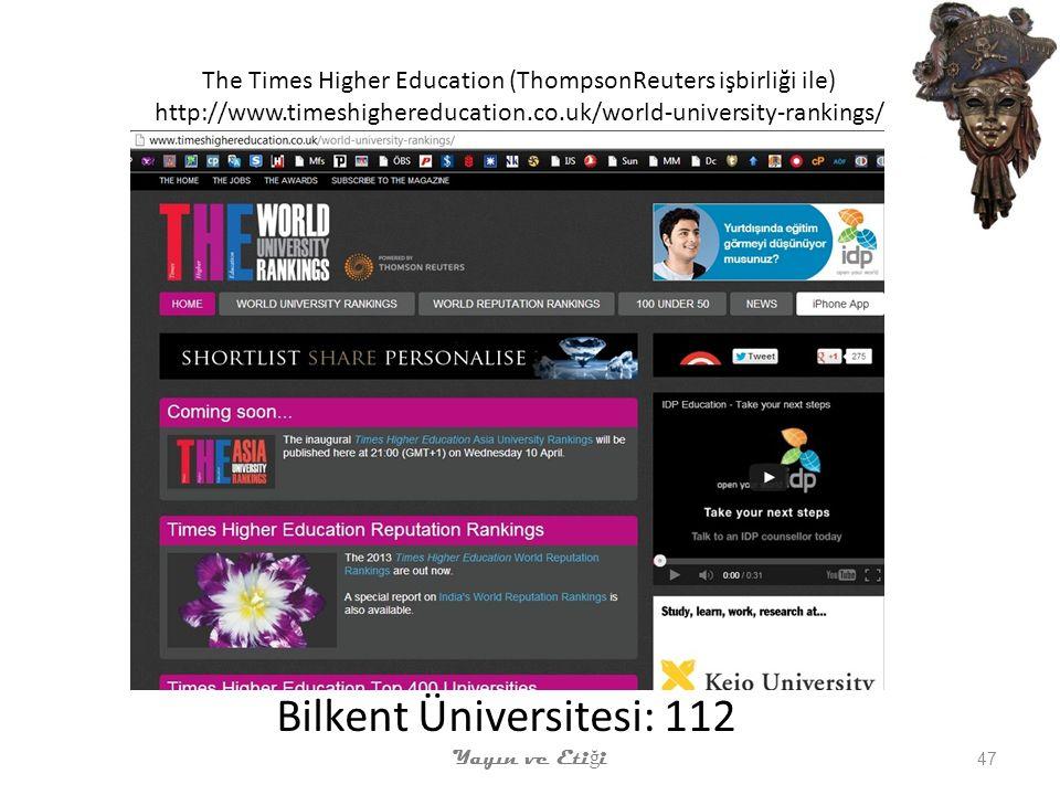 The Times Higher Education (ThompsonReuters işbirliği ile) http://www.timeshighereducation.co.uk/world-university-rankings/ Bilkent Üniversitesi: 112 Yayın ve Eti ğ i 47