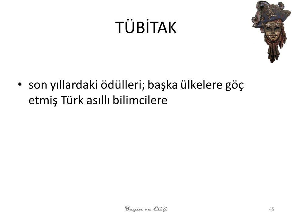 TÜBİTAK son yıllardaki ödülleri; başka ülkelere göç etmiş Türk asıllı bilimcilere Yayın ve Eti ğ i 49