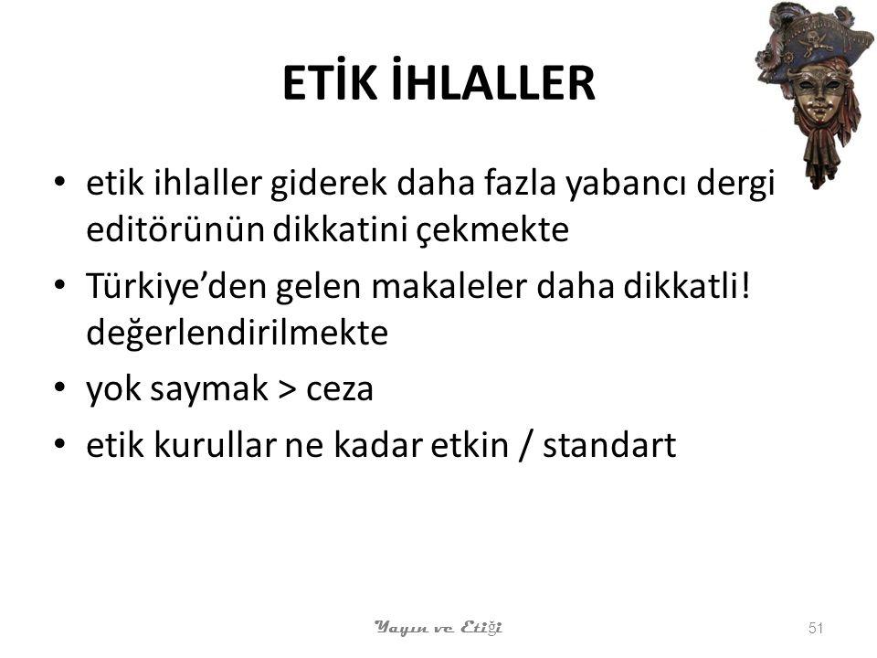 ETİK İHLALLER etik ihlaller giderek daha fazla yabancı dergi editörünün dikkatini çekmekte Türkiye'den gelen makaleler daha dikkatli.