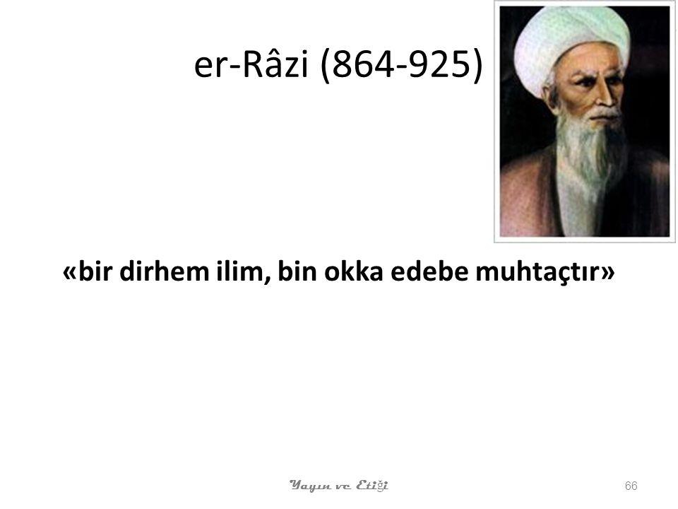 er-Râzi (864-925) «bir dirhem ilim, bin okka edebe muhtaçtır» Yayın ve Eti ğ i 66