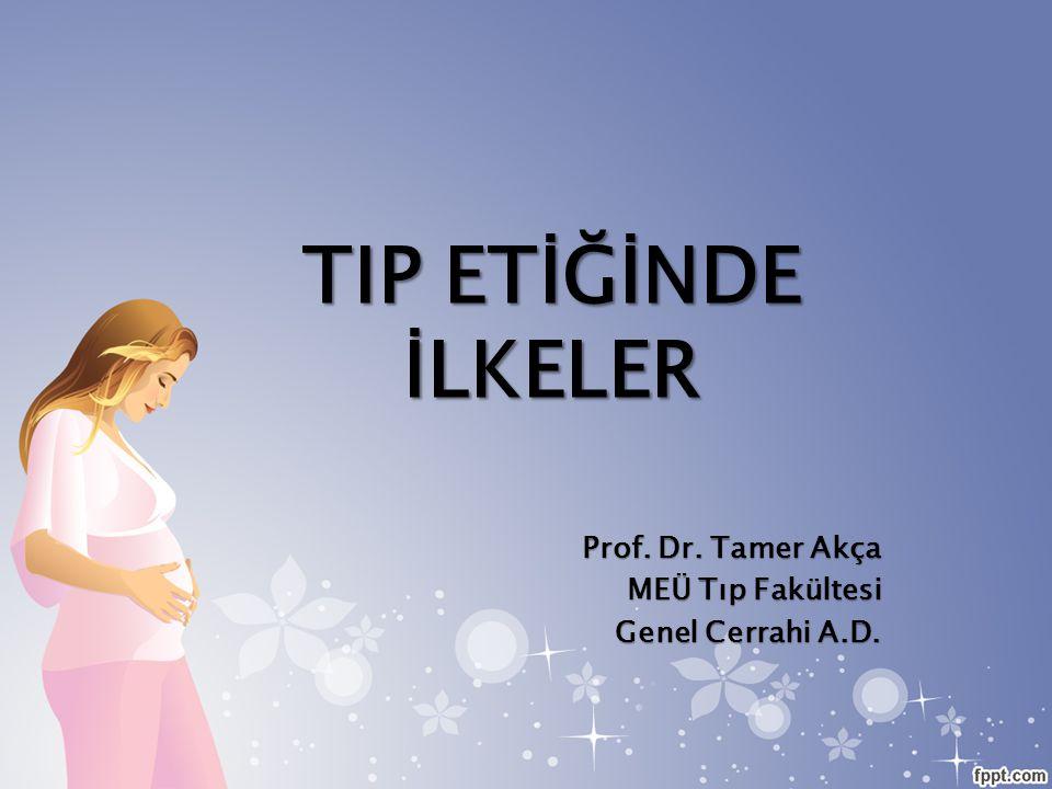 TIP ETİĞİNDE İLKELER Prof. Dr. Tamer Akça MEÜ Tıp Fakültesi Genel Cerrahi A.D.