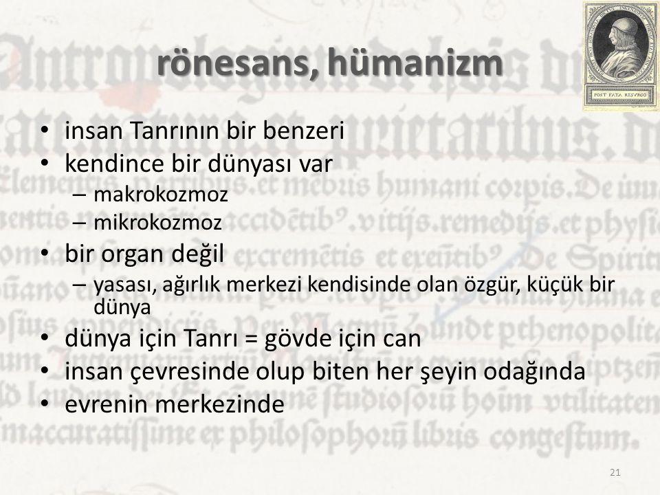 rönesans, hümanizm insan Tanrının bir benzeri kendince bir dünyası var – makrokozmoz – mikrokozmoz bir organ değil – yasası, ağırlık merkezi kendisind