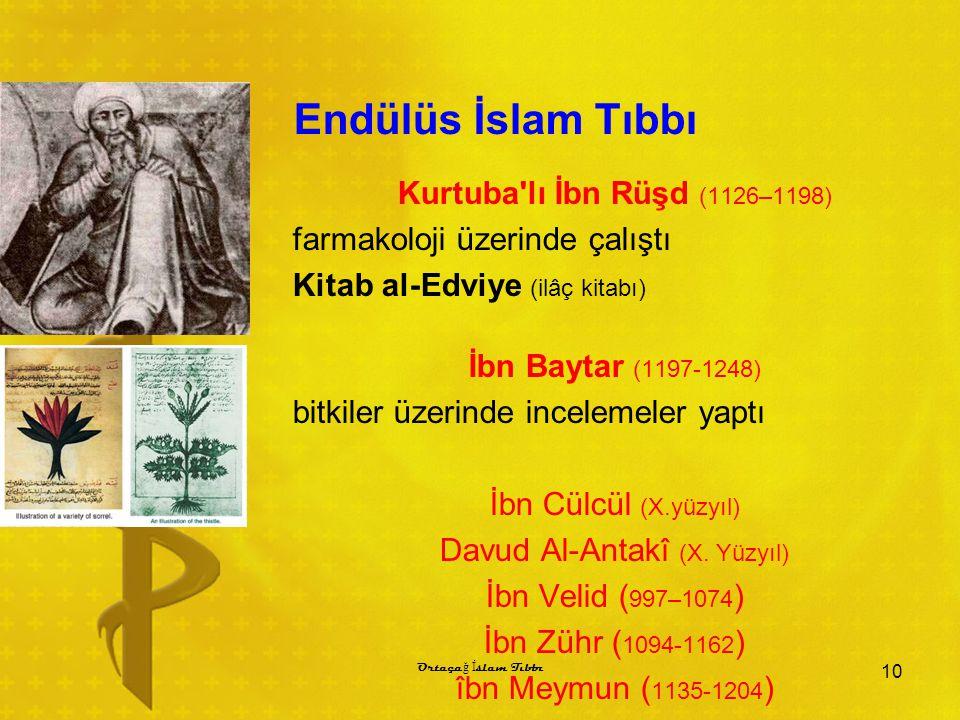 Endülüs İslam Tıbbı Kurtuba lı İbn Rüşd (1126–1198) farmakoloji üzerinde çalıştı Kitab al-Edviye (ilâç kitabı) İbn Baytar (1197-1248) bitkiler üzerinde incelemeler yaptı İbn Cülcül (X.yüzyıl) Davud Al-Antakî (X.