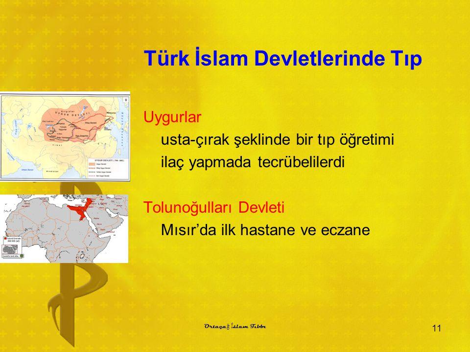 Türk İslam Devletlerinde Tıp Uygurlar usta-çırak şeklinde bir tıp öğretimi ilaç yapmada tecrübelilerdi Tolunoğulları Devleti Mısır'da ilk hastane ve eczane 11 Ortaça ğ İ slam Tıbbı