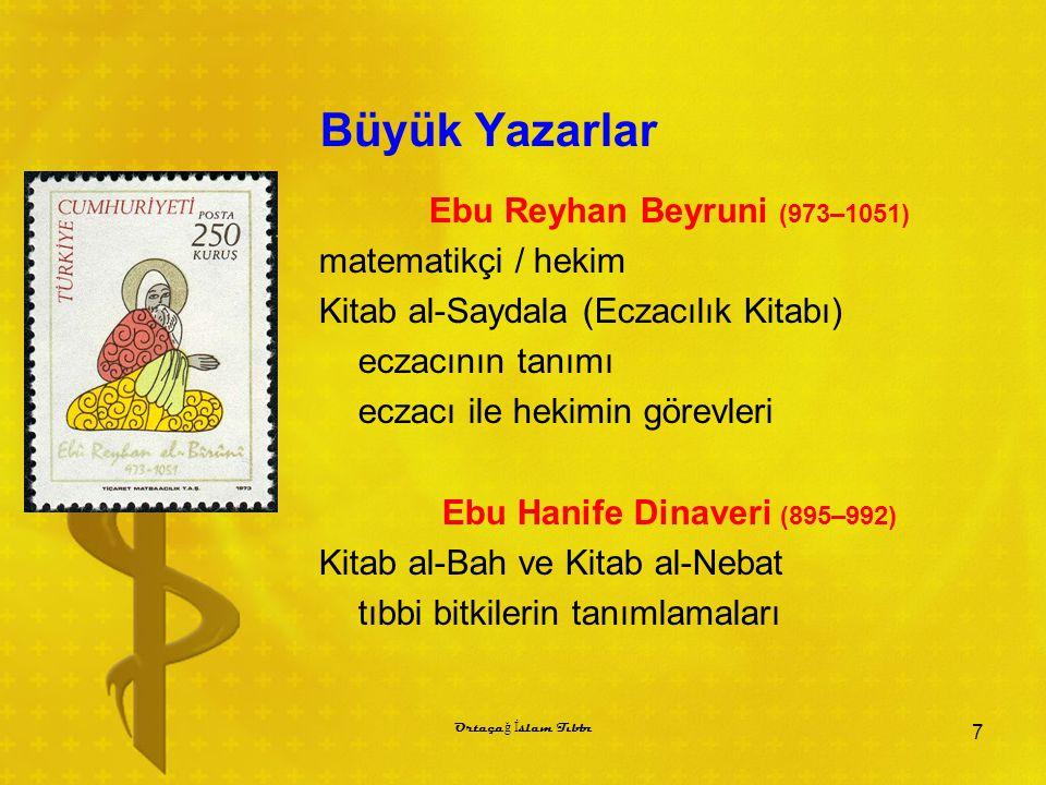 Büyük Yazarlar Ebu Reyhan Beyruni (973–1051) matematikçi / hekim Kitab al-Saydala (Eczacılık Kitabı) eczacının tanımı eczacı ile hekimin görevleri Ebu Hanife Dinaveri (895–992) Kitab al-Bah ve Kitab al-Nebat tıbbi bitkilerin tanımlamaları 7 Ortaça ğ İ slam Tıbbı