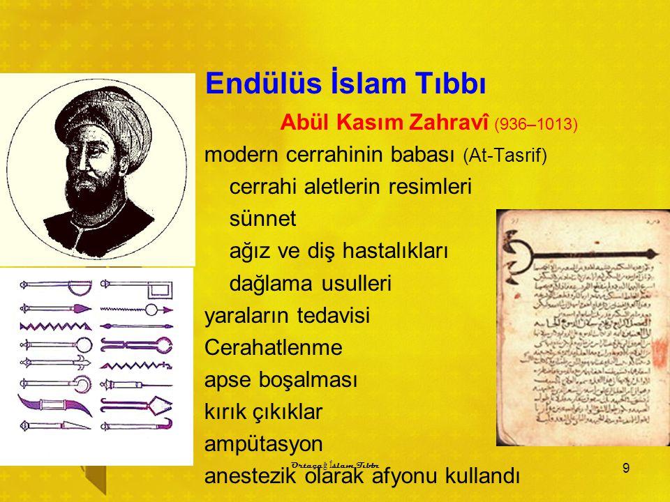 Endülüs İslam Tıbbı Abül Kasım Zahravî (936–1013) modern cerrahinin babası (At-Tasrif) cerrahi aletlerin resimleri sünnet ağız ve diş hastalıkları dağlama usulleri yaraların tedavisi Cerahatlenme apse boşalması kırık çıkıklar ampütasyon anestezik olarak afyonu kullandı 9 Ortaça ğ İ slam Tıbbı