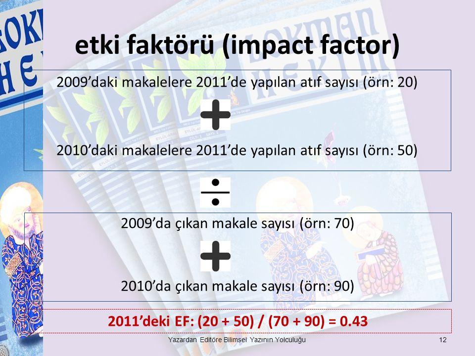 etki faktörü (impact factor) 2009'daki makalelere 2011'de yapılan atıf sayısı (örn: 20) 2010'daki makalelere 2011'de yapılan atıf sayısı (örn: 50) Yazardan Editöre Bilimsel Yazının Yolculuğu12 2009'da çıkan makale sayısı (örn: 70) 2010'da çıkan makale sayısı (örn: 90) 2011'deki EF: (20 + 50) / (70 + 90) = 0.43