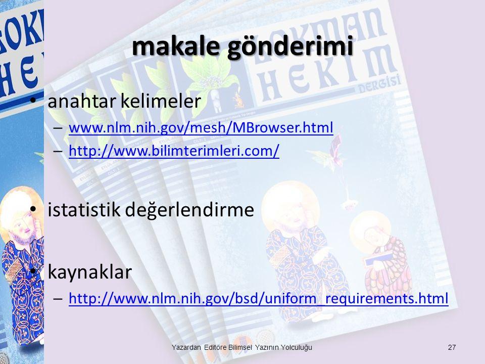 makale gönderimi anahtar kelimeler – www.nlm.nih.gov/mesh/MBrowser.html www.nlm.nih.gov/mesh/MBrowser.html – http://www.bilimterimleri.com/ http://www.bilimterimleri.com/ istatistik değerlendirme kaynaklar – http://www.nlm.nih.gov/bsd/uniform_requirements.html http://www.nlm.nih.gov/bsd/uniform_requirements.html Yazardan Editöre Bilimsel Yazının Yolculuğu27