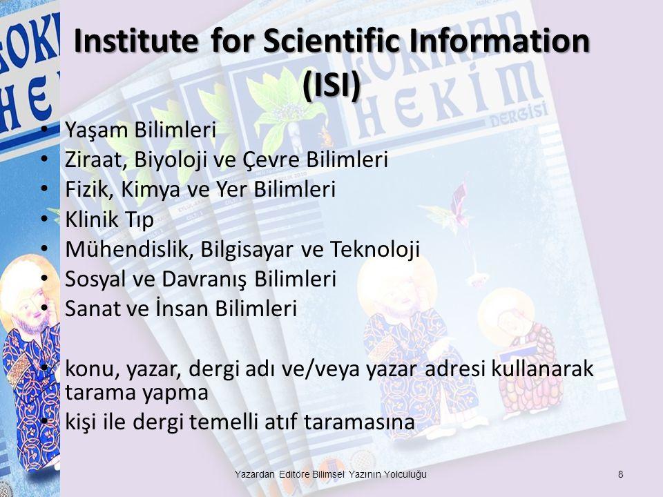 Institute for Scientific Information (ISI) Yaşam Bilimleri Ziraat, Biyoloji ve Çevre Bilimleri Fizik, Kimya ve Yer Bilimleri Klinik Tıp Mühendislik, Bilgisayar ve Teknoloji Sosyal ve Davranış Bilimleri Sanat ve İnsan Bilimleri konu, yazar, dergi adı ve/veya yazar adresi kullanarak tarama yapma kişi ile dergi temelli atıf taramasına Yazardan Editöre Bilimsel Yazının Yolculuğu8