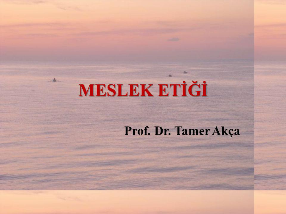 MESLEK ETİĞİ Prof. Dr. Tamer Akça