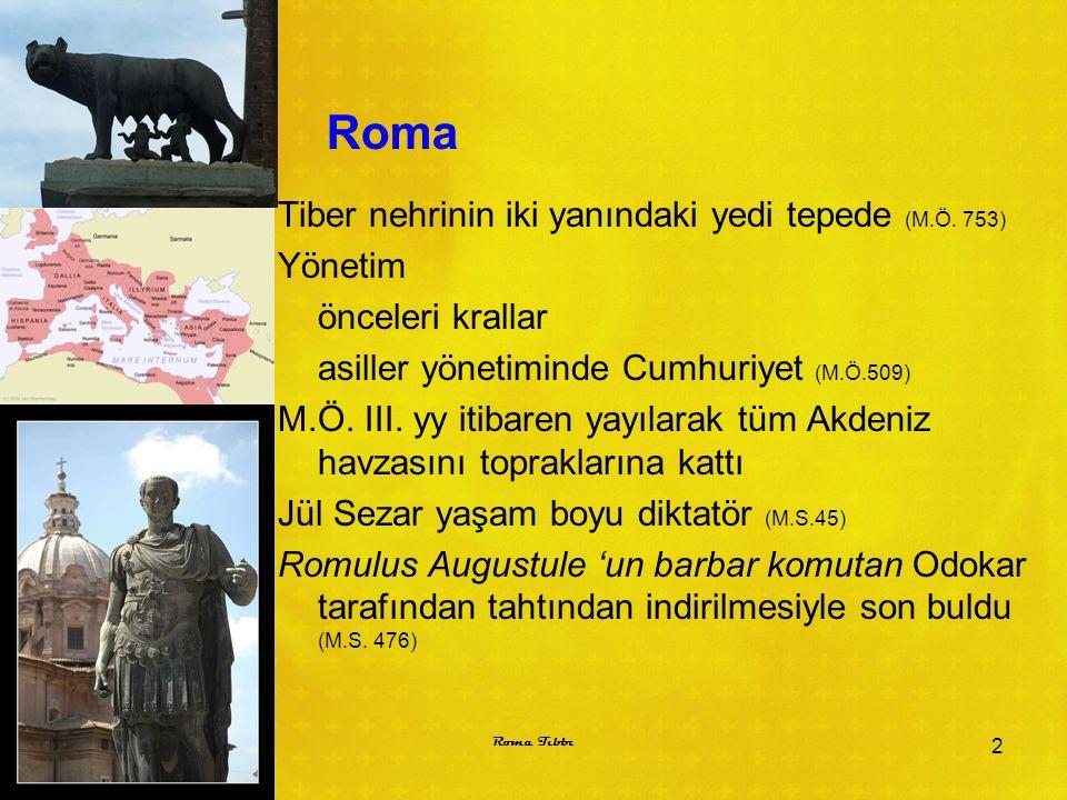 Roma Tiber nehrinin iki yanındaki yedi tepede (M.Ö. 753) Yönetim önceleri krallar asiller yönetiminde Cumhuriyet (M.Ö.509) M.Ö. III. yy itibaren yayıl