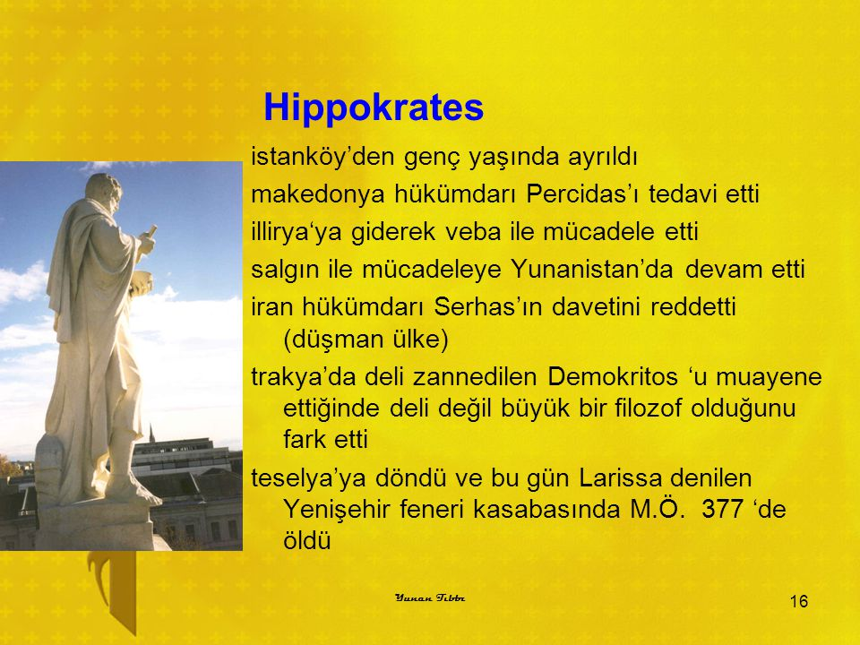 Hippokrates istanköy'den genç yaşında ayrıldı makedonya hükümdarı Percidas'ı tedavi etti illirya'ya giderek veba ile mücadele etti salgın ile mücadeleye Yunanistan'da devam etti iran hükümdarı Serhas'ın davetini reddetti (düşman ülke) trakya'da deli zannedilen Demokritos 'u muayene ettiğinde deli değil büyük bir filozof olduğunu fark etti teselya'ya döndü ve bu gün Larissa denilen Yenişehir feneri kasabasında M.Ö.