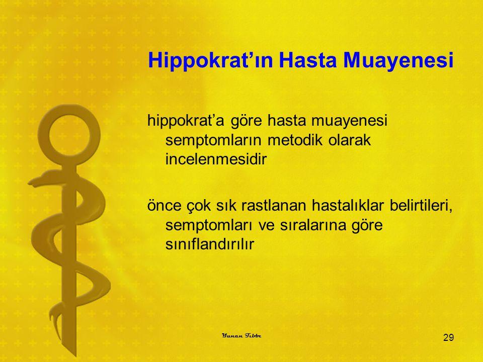 Hippokrat'ın Hasta Muayenesi hippokrat'a göre hasta muayenesi semptomların metodik olarak incelenmesidir önce çok sık rastlanan hastalıklar belirtileri, semptomları ve sıralarına göre sınıflandırılır 29 Yunan Tıbbı