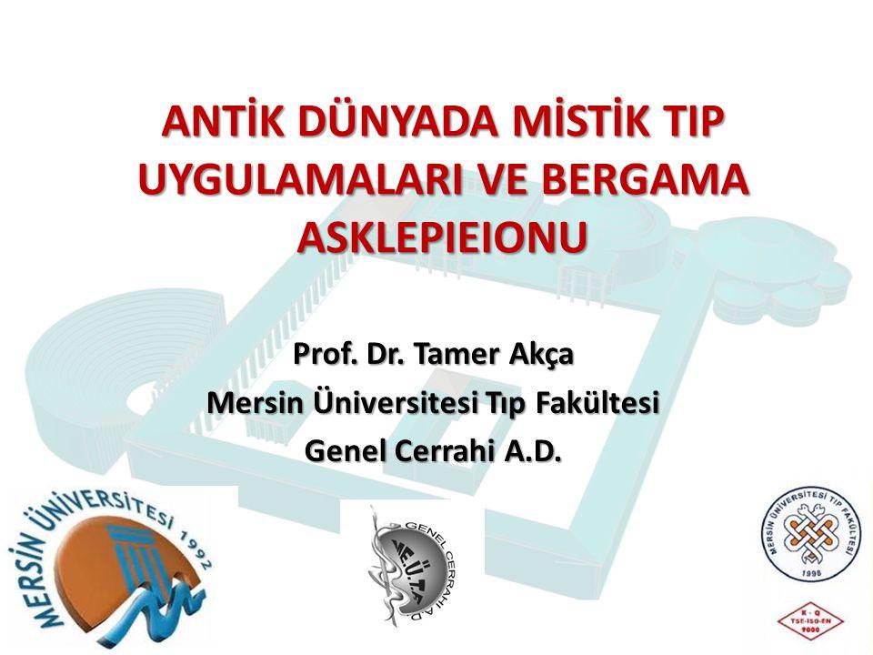 ANTİK DÜNYADA MİSTİK TIP UYGULAMALARI VE BERGAMA ASKLEPIEIONU Prof. Dr. Tamer Akça Mersin Üniversitesi Tıp Fakültesi Genel Cerrahi A.D.