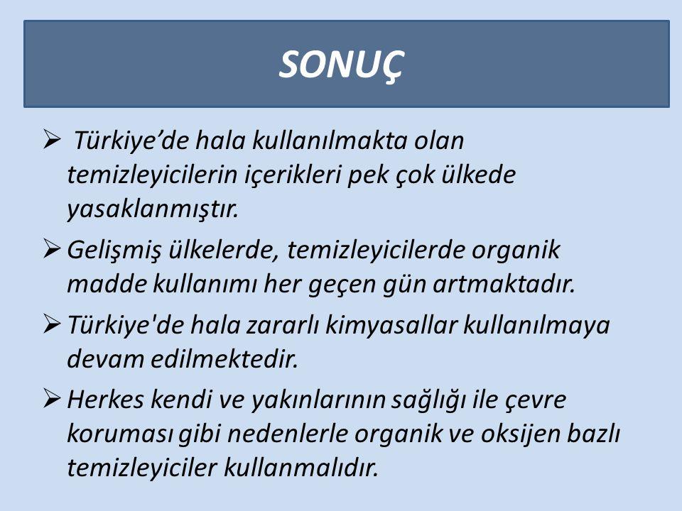 SONUÇ  Türkiye'de hala kullanılmakta olan temizleyicilerin içerikleri pek çok ülkede yasaklanmıştır.