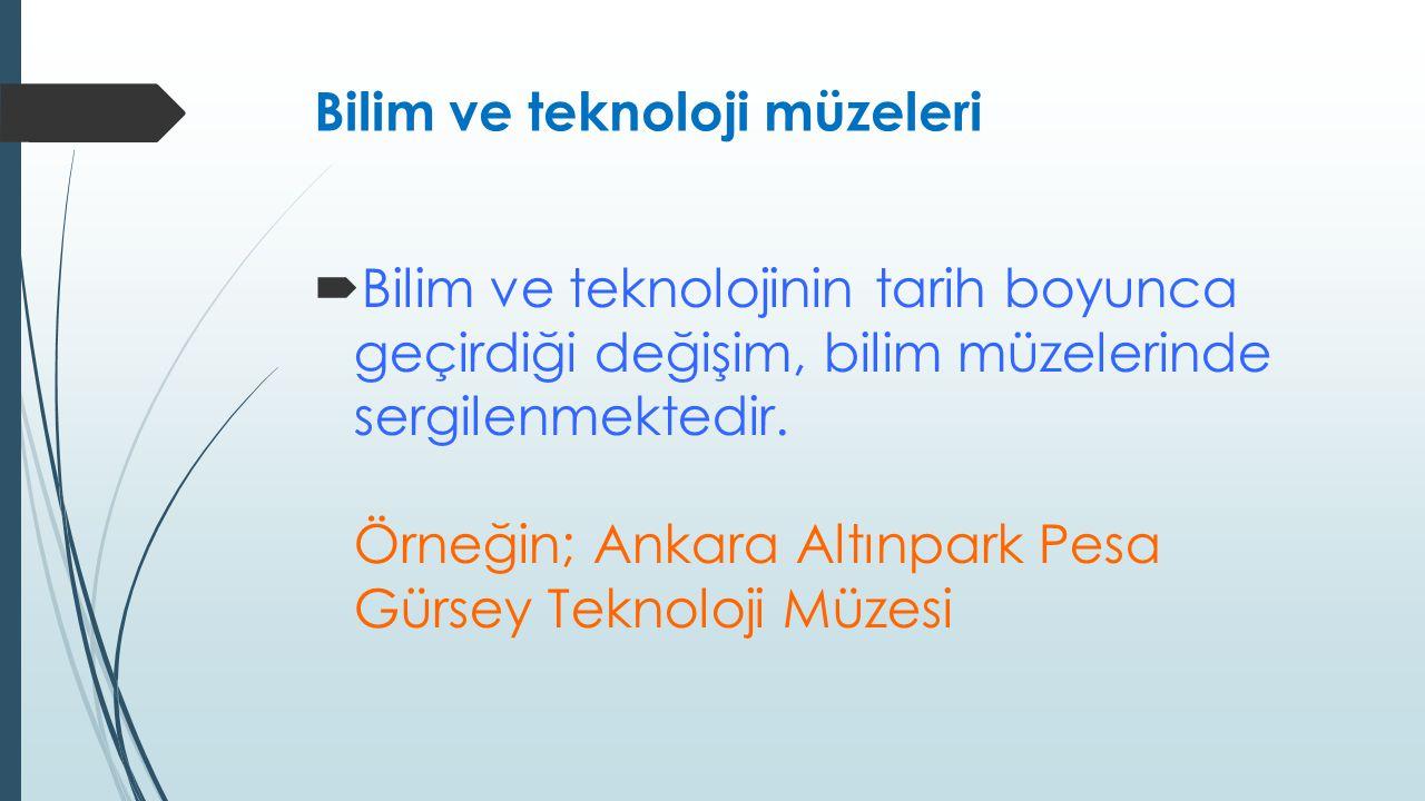 Bilim ve teknoloji müzeleri  Bilim ve teknolojinin tarih boyunca geçirdiği değişim, bilim müzelerinde sergilenmektedir. Örneğin; Ankara Altınpark Pes