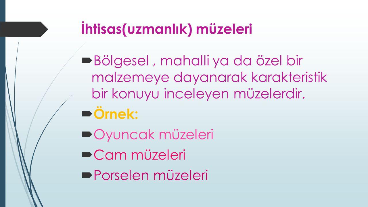 İhtisas(uzmanlık) müzeleri  Bölgesel, mahalli ya da özel bir malzemeye dayanarak karakteristik bir konuyu inceleyen müzelerdir.  Örnek:  Oyuncak mü