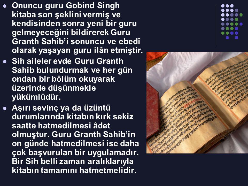 Onuncu guru Gobind Singh kitaba son şeklini vermiş ve kendisinden sonra yeni bir guru gelmeyeceğini bildirerek Guru Granth Sahib'i sonuncu ve ebedî ol