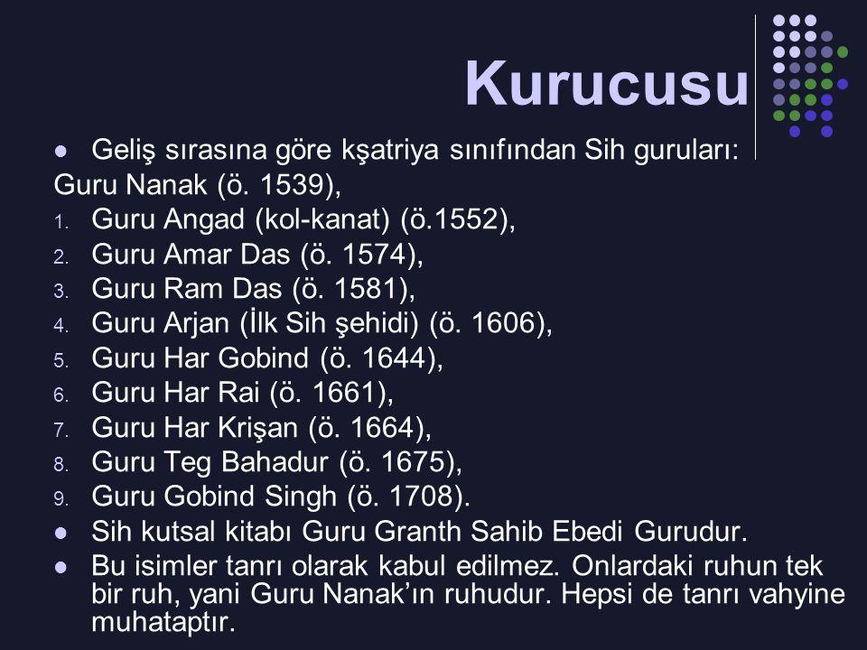 Geliş sırasına göre kşatriya sınıfından Sih guruları: Guru Nanak (ö. 1539), 1. Guru Angad (kol-kanat) (ö.1552), 2. Guru Amar Das (ö. 1574), 3. Guru Ra