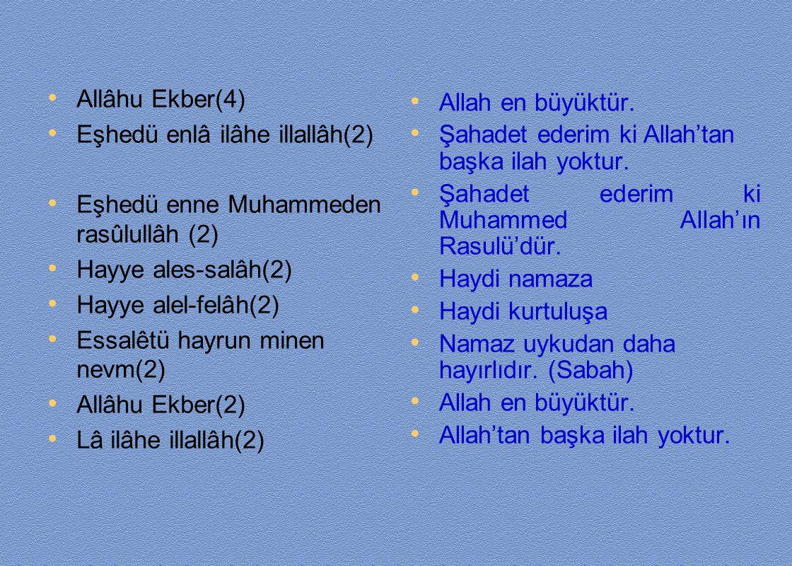 Allâhu Ekber(4) Eşhedü enlâ ilâhe illallâh(2) Eşhedü enne Muhammeden rasûlullâh (2) Hayye ales-salâh(2) Hayye alel-felâh(2) Essalêtü hayrun minen nevm
