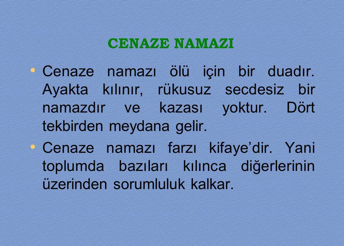 CENAZE NAMAZI Cenaze namazı ölü için bir duadır. Ayakta kılınır, rükusuz secdesiz bir namazdır ve kazası yoktur. Dört tekbirden meydana gelir. Cenaze
