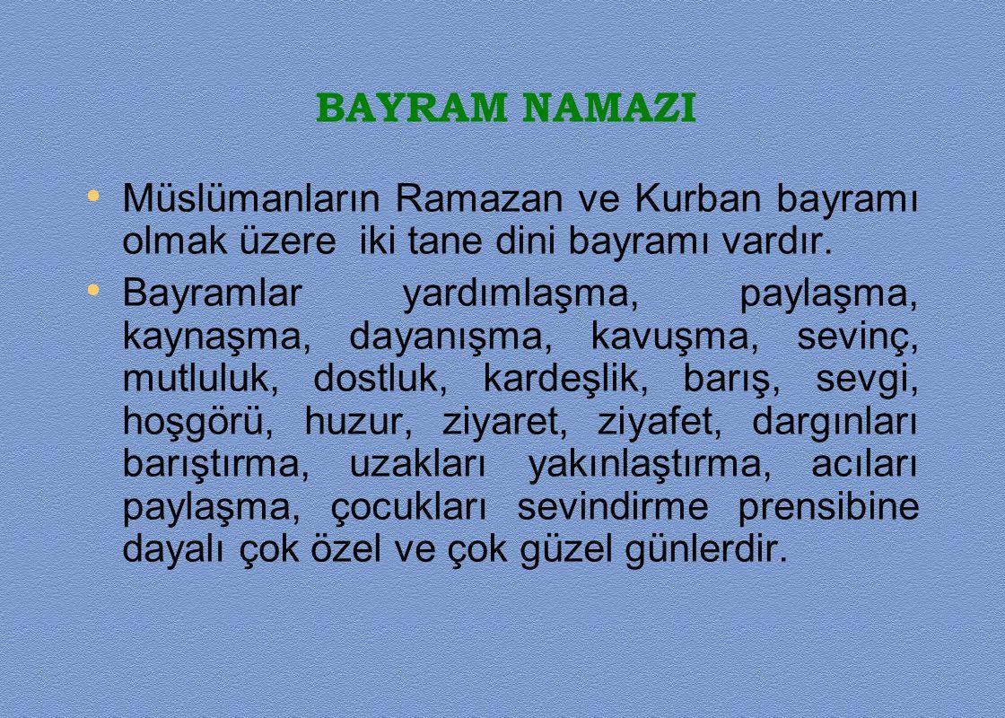 BAYRAM NAMAZI Müslümanların Ramazan ve Kurban bayramı olmak üzere iki tane dini bayramı vardır. Bayramlar yardımlaşma, paylaşma, kaynaşma, dayanışma,