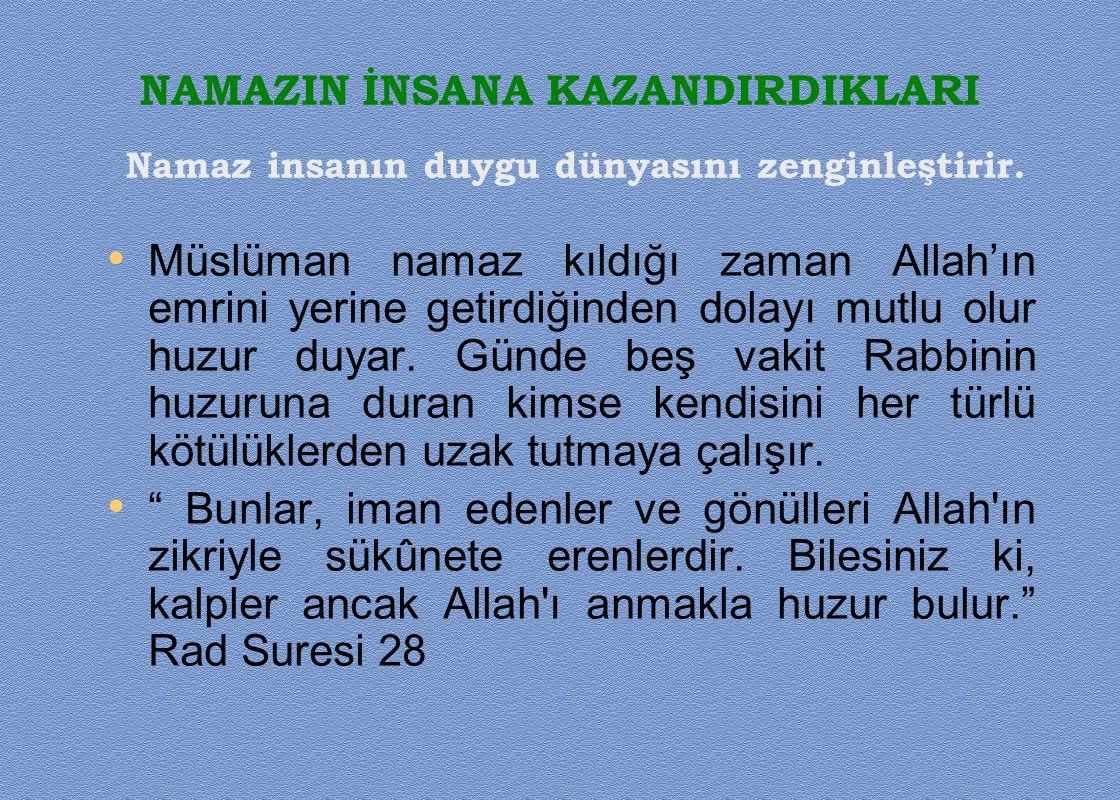 NAMAZIN İNSANA KAZANDIRDIKLARI Müslüman namaz kıldığı zaman Allah'ın emrini yerine getirdiğinden dolayı mutlu olur huzur duyar. Günde beş vakit Rabbin
