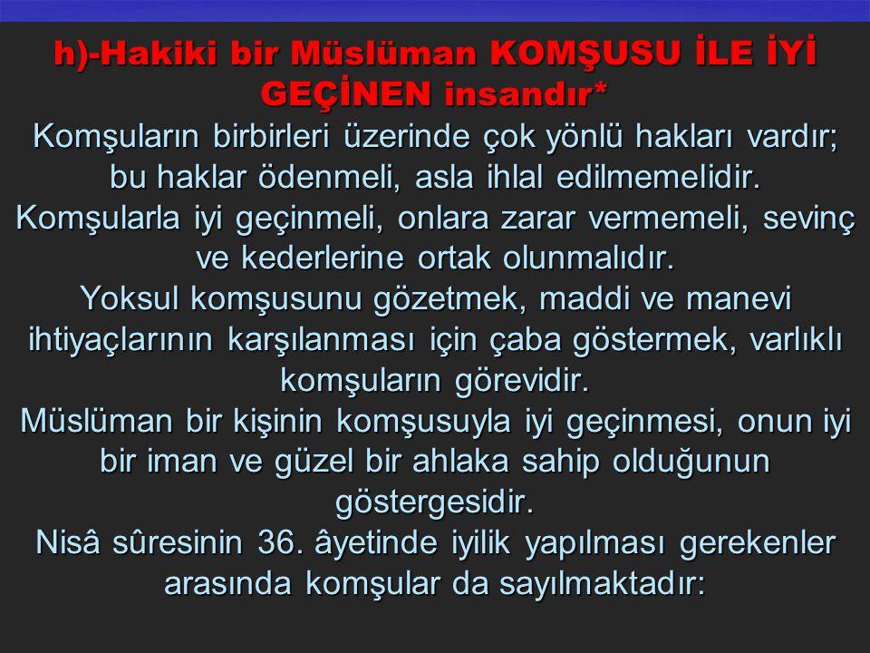 h)-Hakiki bir Müslüman KOMŞUSU İLE İYİ GEÇİNEN insandır* Komşuların birbirleri üzerinde çok yönlü hakları vardır; bu haklar ödenmeli, asla ihlal edilm