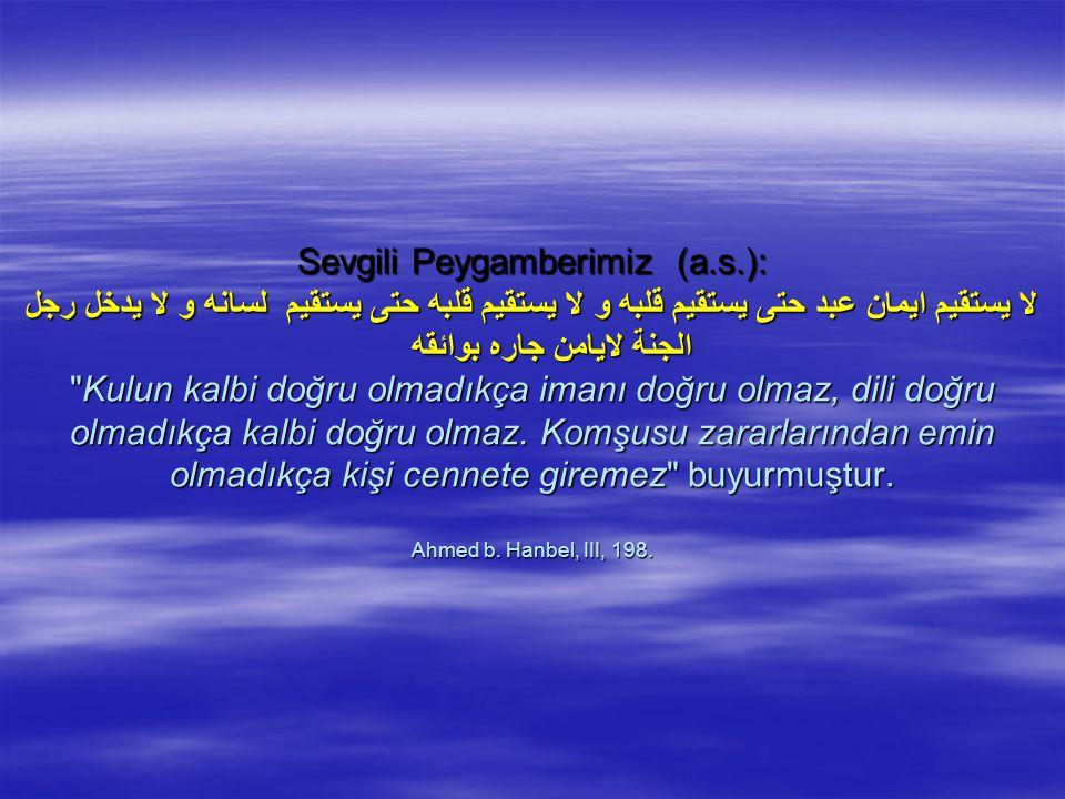 Sevgili Peygamberimiz (a.s.): لا يستقيم ايمان عبد حتى يستقيم قلبه و لا يستقيم قلبه حتى يستقيم لسانه و لا يدخل رجل الجنة لايامن جاره بوائقه