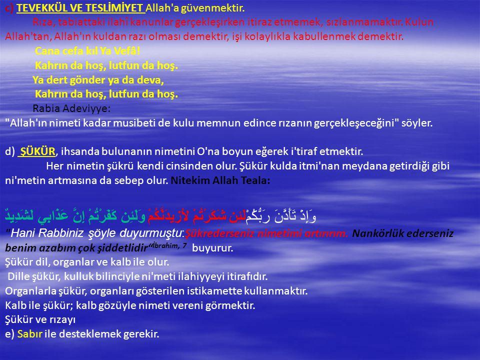 c) TEVEKKÜL VE TESLİMİYET Allah'a güvenmektir. Rıza, tabiattaki ilahî kanunlar gerçekleşirken itiraz etmemek, sızlanmamaktır. Kulun Allah'tan, Allah'ı